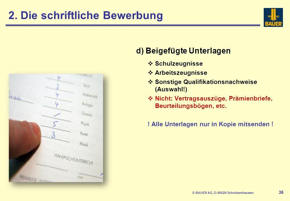 © BAUER AG, D-86529 Schrobenhausen 36 d) Beigefügte Unterlagen Schulzeugnisse Arbeitszeugnisse Sonstige Qualifikationsnachweise (Auswahl!) Nicht: Vertragsauszüge, Prämienbriefe, Beurteilungsbögen, etc.
