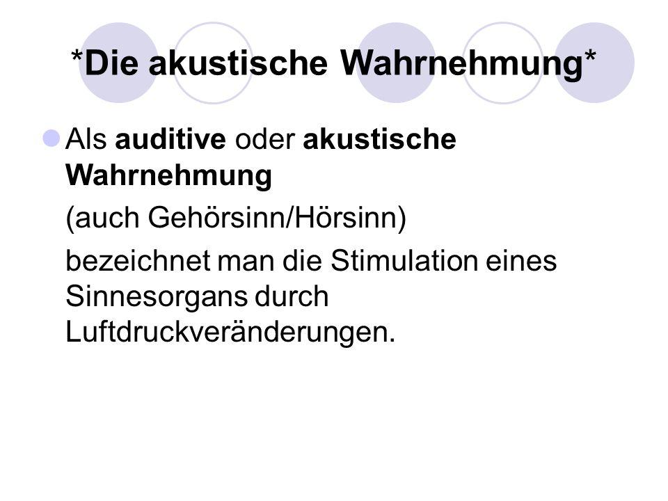 *Die akustische Wahrnehmung* Als auditive oder akustische Wahrnehmung (auch Gehörsinn/Hörsinn) bezeichnet man die Stimulation eines Sinnesorgans durch