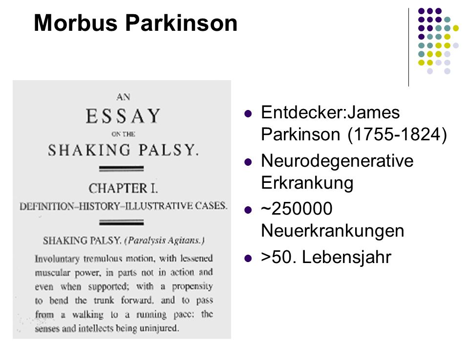 Morbus Parkinson Entdecker:James Parkinson (1755-1824) Neurodegenerative Erkrankung ~250000 Neuerkrankungen >50. Lebensjahr