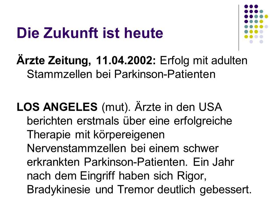 Die Zukunft ist heute Ärzte Zeitung, 11.04.2002: Erfolg mit adulten Stammzellen bei Parkinson-Patienten LOS ANGELES (mut). Ärzte in den USA berichten