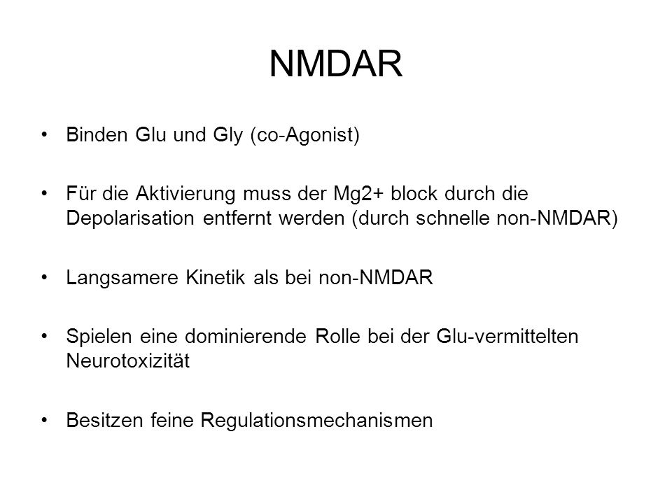 NMDAR Binden Glu und Gly (co-Agonist) Für die Aktivierung muss der Mg2+ block durch die Depolarisation entfernt werden (durch schnelle non-NMDAR) Langsamere Kinetik als bei non-NMDAR Spielen eine dominierende Rolle bei der Glu-vermittelten Neurotoxizität Besitzen feine Regulationsmechanismen