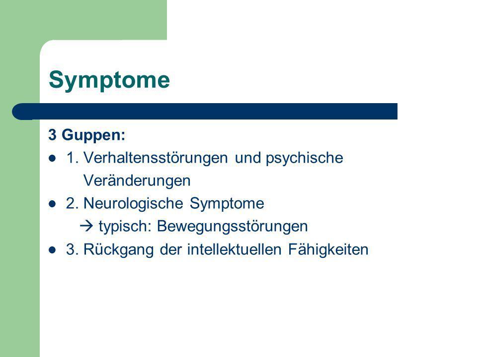 Symptome 3 Guppen: 1. Verhaltensstörungen und psychische Veränderungen 2. Neurologische Symptome typisch: Bewegungsstörungen 3. Rückgang der intellekt