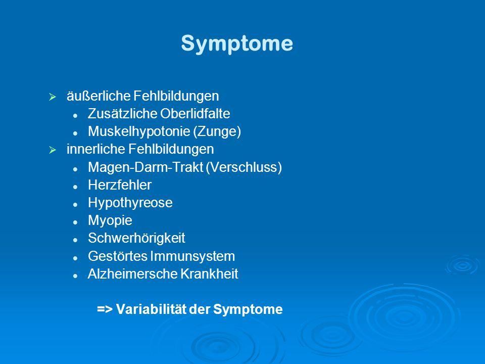 Symptome äußerliche Fehlbildungen Zusätzliche Oberlidfalte Muskelhypotonie (Zunge) innerliche Fehlbildungen Magen-Darm-Trakt (Verschluss) Herzfehler Hypothyreose Myopie Schwerhörigkeit Gestörtes Immunsystem Alzheimersche Krankheit => Variabilität der Symptome