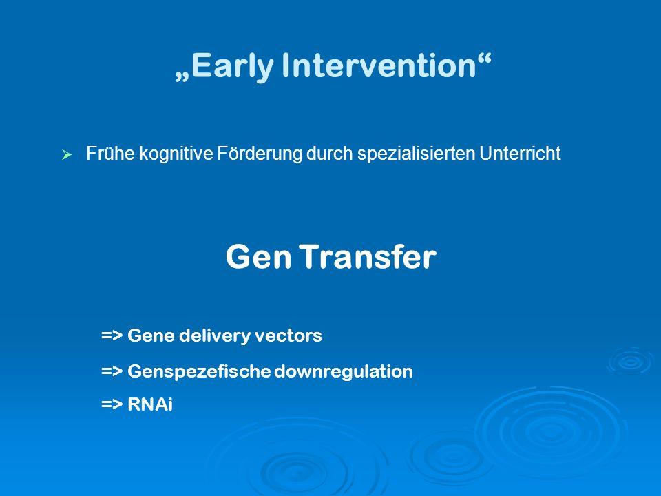 Early Intervention Frühe kognitive Förderung durch spezialisierten Unterricht Gen Transfer => Gene delivery vectors => Genspezefische downregulation => RNAi