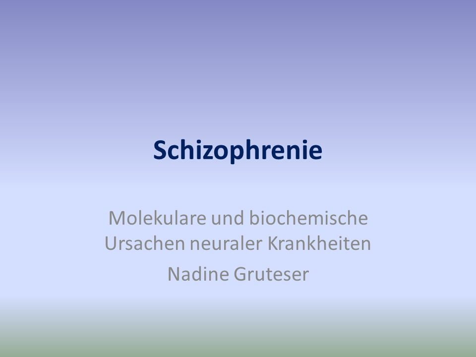 Schizophrenie Molekulare und biochemische Ursachen neuraler Krankheiten Nadine Gruteser