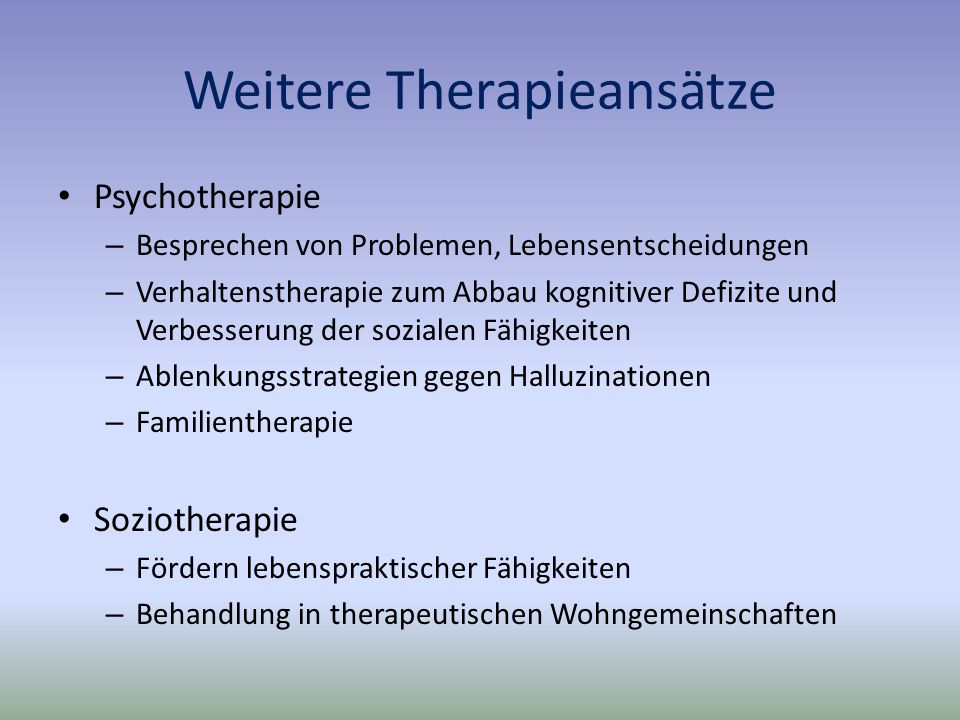 Weitere Therapieansätze Psychotherapie – Besprechen von Problemen, Lebensentscheidungen – Verhaltenstherapie zum Abbau kognitiver Defizite und Verbesserung der sozialen Fähigkeiten – Ablenkungsstrategien gegen Halluzinationen – Familientherapie Soziotherapie – Fördern lebenspraktischer Fähigkeiten – Behandlung in therapeutischen Wohngemeinschaften