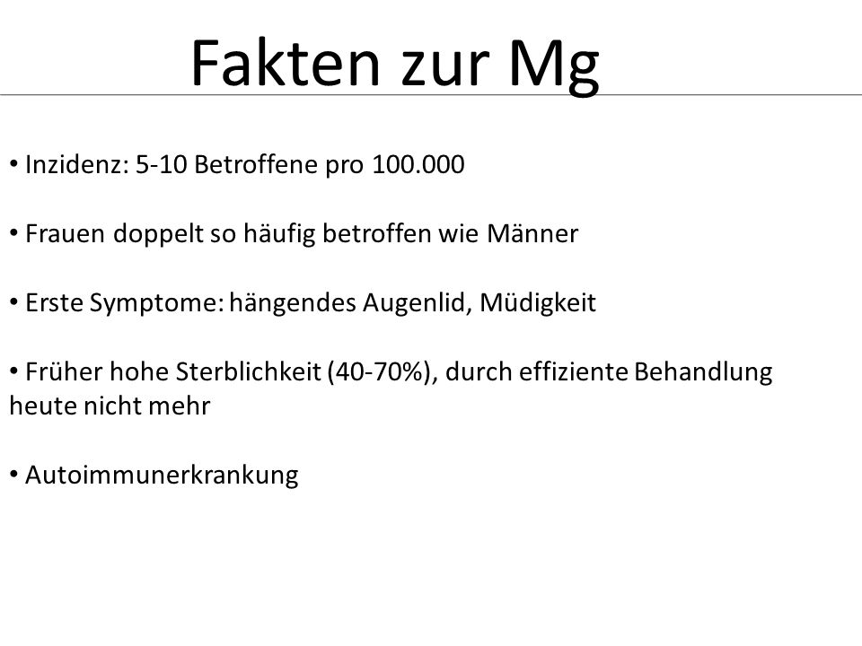 Fakten zur Mg Inzidenz: 5-10 Betroffene pro 100.000 Frauen doppelt so häufig betroffen wie Männer Erste Symptome: hängendes Augenlid, Müdigkeit Früher