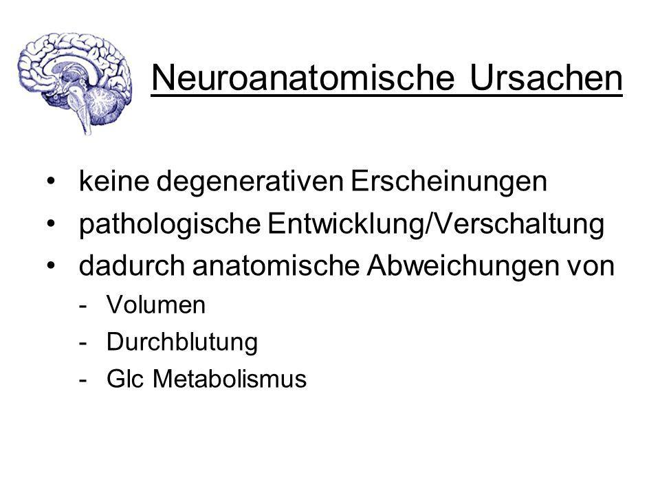 Neuroanatomische Ursachen keine degenerativen Erscheinungen pathologische Entwicklung/Verschaltung dadurch anatomische Abweichungen von - Volumen - Du