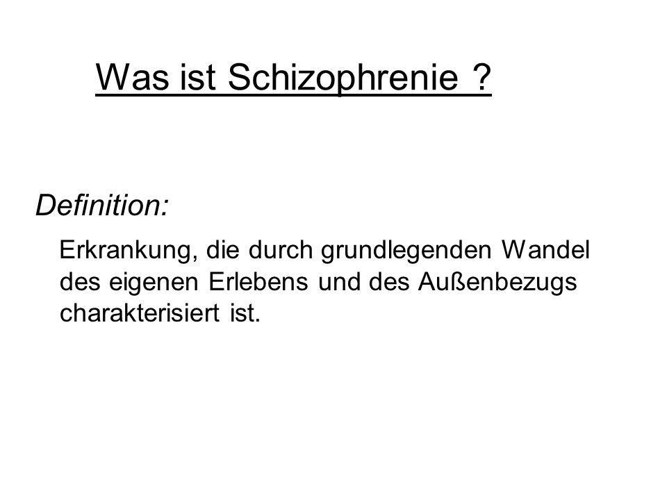 Was ist Schizophrenie ? Definition: Erkrankung, die durch grundlegenden Wandel des eigenen Erlebens und des Außenbezugs charakterisiert ist.