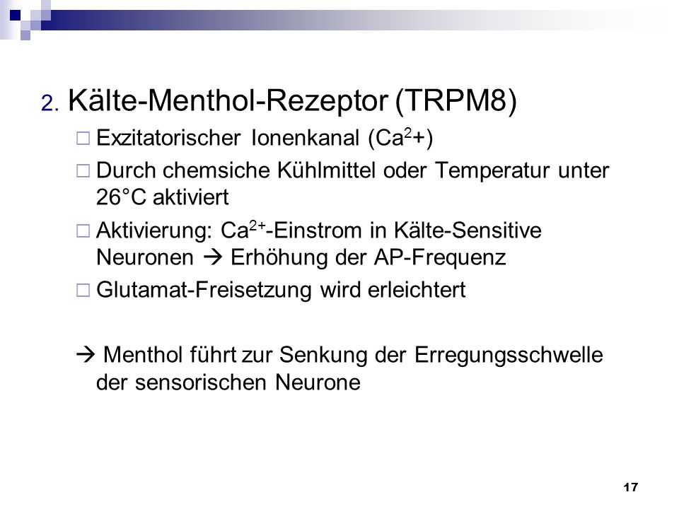 17 2. Kälte-Menthol-Rezeptor (TRPM8) Exzitatorischer Ionenkanal (Ca 2 +) Durch chemsiche Kühlmittel oder Temperatur unter 26°C aktiviert Aktivierung: