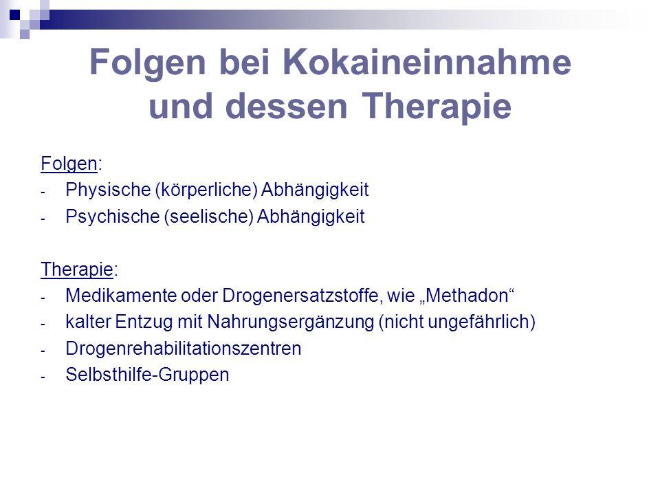 Folgen bei Kokaineinnahme und dessen Therapie Folgen: - Physische (körperliche) Abhängigkeit - Psychische (seelische) Abhängigkeit Therapie: - Medikam