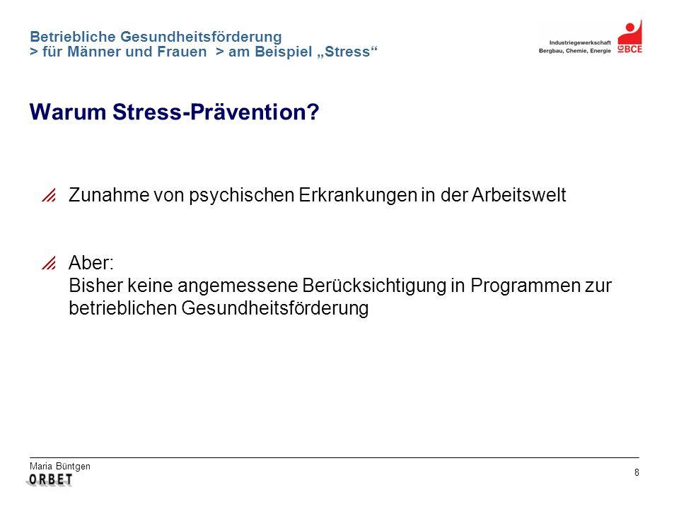 Maria Büntgen 8 Betriebliche Gesundheitsförderung > für Männer und Frauen > am Beispiel Stress Warum Stress-Prävention? Zunahme von psychischen Erkran