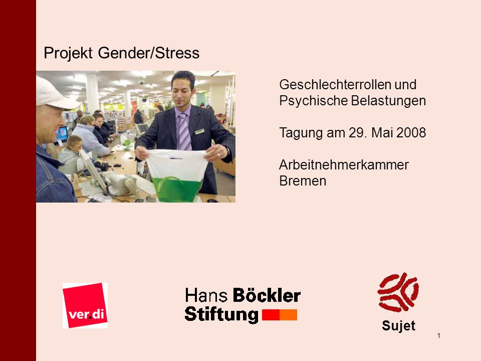 ã 2008 Sujet Sonja Nielbock | Michael Gümbel 1 Projekt Gender/Stress Sujet Geschlechterrollen und Psychische Belastungen Tagung am 29. Mai 2008 Arbeit