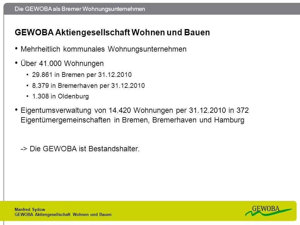 Die GEWOBA als Bremer Wohnungsunternehmen Manfred Sydow GEWOBA Aktiengesellschaft Wohnen und Bauen Mehrheitlich kommunales Wohnungsunternehmen Über 41.000 Wohnungen 29.861 in Bremen per 31.12.2010 8.379 in Bremerhaven per 31.12.2010 1.308 in Oldenburg Eigentumsverwaltung von 14.420 Wohnungen per 31.12.2010 in 372 Eigentümergemeinschaften in Bremen, Bremerhaven und Hamburg -> Die GEWOBA ist Bestandshalter.