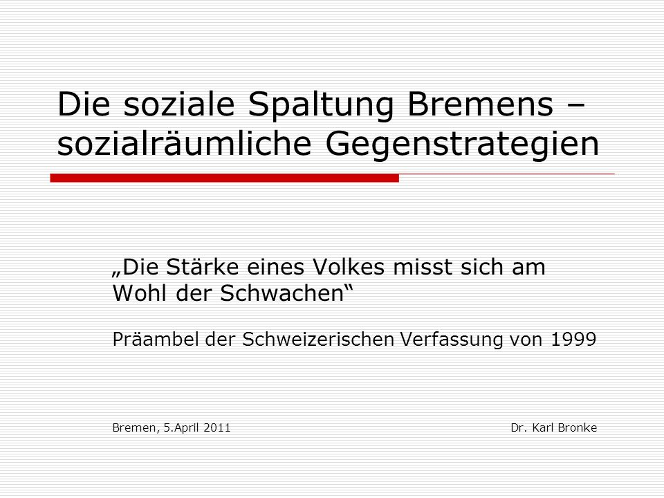 Die soziale Spaltung Bremens – sozialräumliche Gegenstrategien Die Stärke eines Volkes misst sich am Wohl der Schwachen Präambel der Schweizerischen V