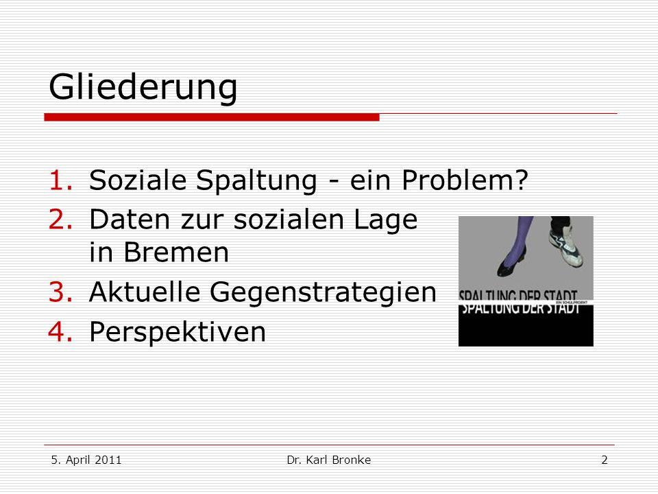 5. April 2011Dr. Karl Bronke2 Gliederung 1.Soziale Spaltung - ein Problem? 2.Daten zur sozialen Lage in Bremen 3.Aktuelle Gegenstrategien 4.Perspektiv