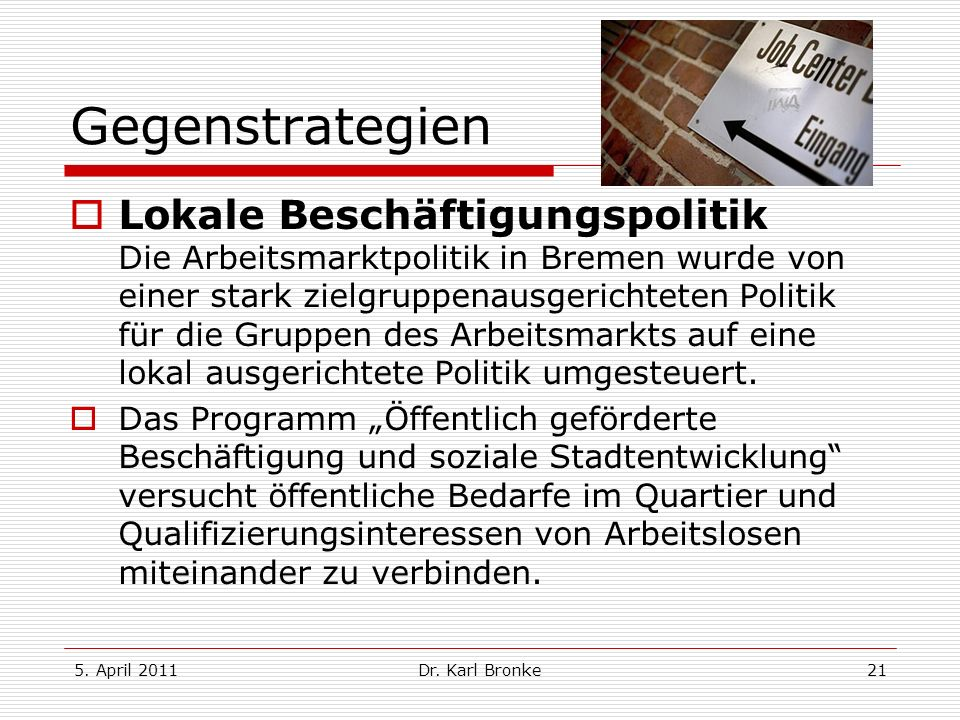 5. April 2011Dr. Karl Bronke21 Gegenstrategien Lokale Beschäftigungspolitik Die Arbeitsmarktpolitik in Bremen wurde von einer stark zielgruppenausgeri