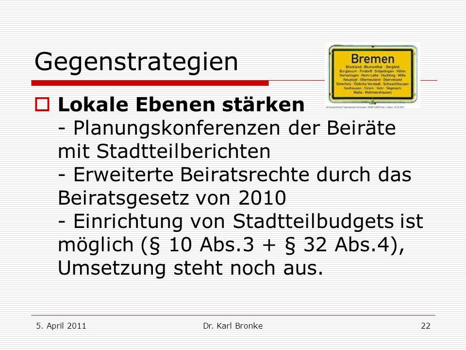 5. April 2011Dr. Karl Bronke22 Gegenstrategien Lokale Ebenen stärken - Planungskonferenzen der Beiräte mit Stadtteilberichten - Erweiterte Beiratsrech