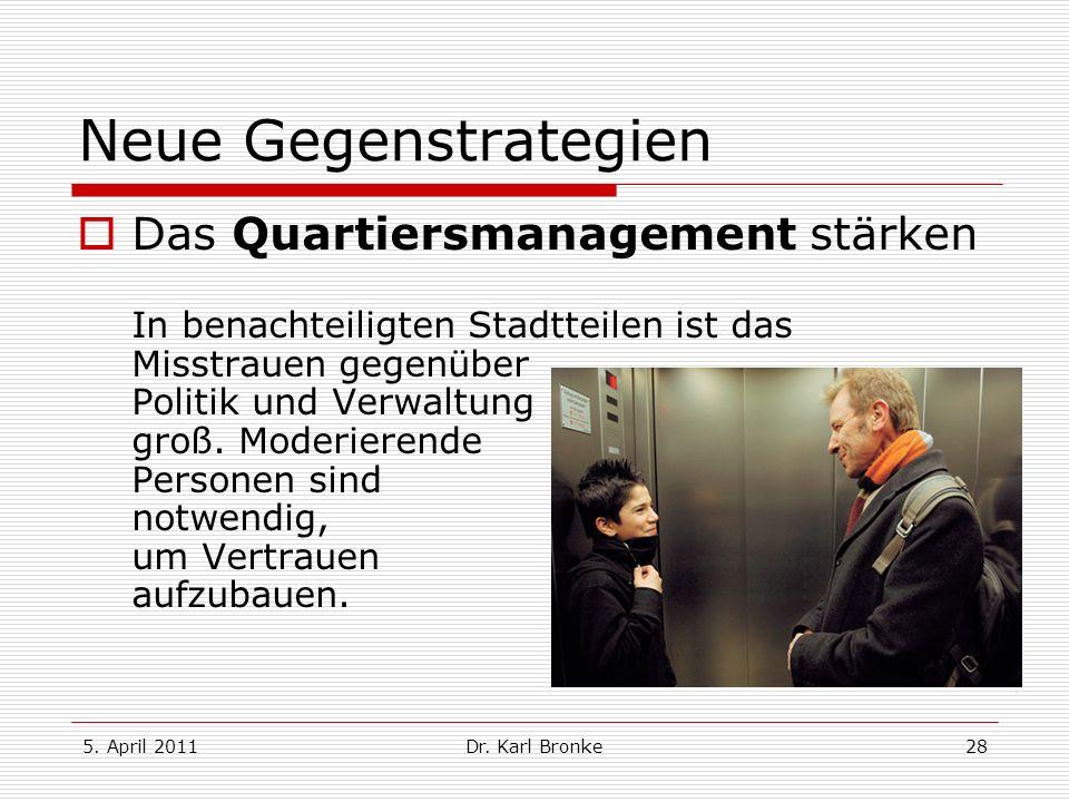 5. April 2011Dr. Karl Bronke28 Neue Gegenstrategien Das Quartiersmanagement stärken In benachteiligten Stadtteilen ist das Misstrauen gegenüber Politi