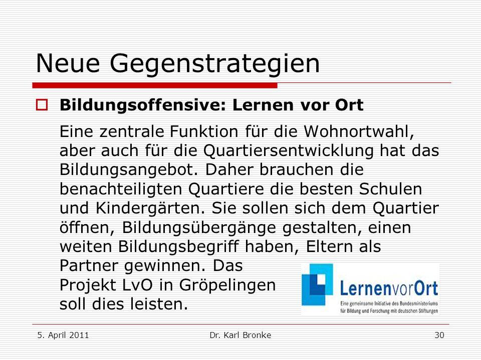 5. April 2011Dr. Karl Bronke30 Neue Gegenstrategien Bildungsoffensive: Lernen vor Ort Eine zentrale Funktion für die Wohnortwahl, aber auch für die Qu