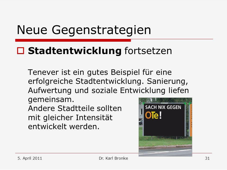 5. April 2011Dr. Karl Bronke31 Neue Gegenstrategien Stadtentwicklung fortsetzen Tenever ist ein gutes Beispiel für eine erfolgreiche Stadtentwicklung.