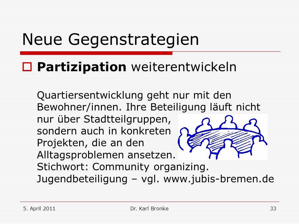5. April 2011Dr. Karl Bronke33 Neue Gegenstrategien Partizipation weiterentwickeln Quartiersentwicklung geht nur mit den Bewohner/innen. Ihre Beteilig