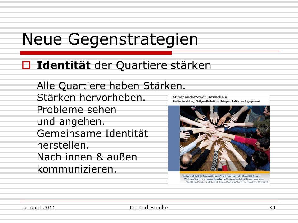 5. April 2011Dr. Karl Bronke34 Neue Gegenstrategien Identität der Quartiere stärken Alle Quartiere haben Stärken. Stärken hervorheben. Probleme sehen