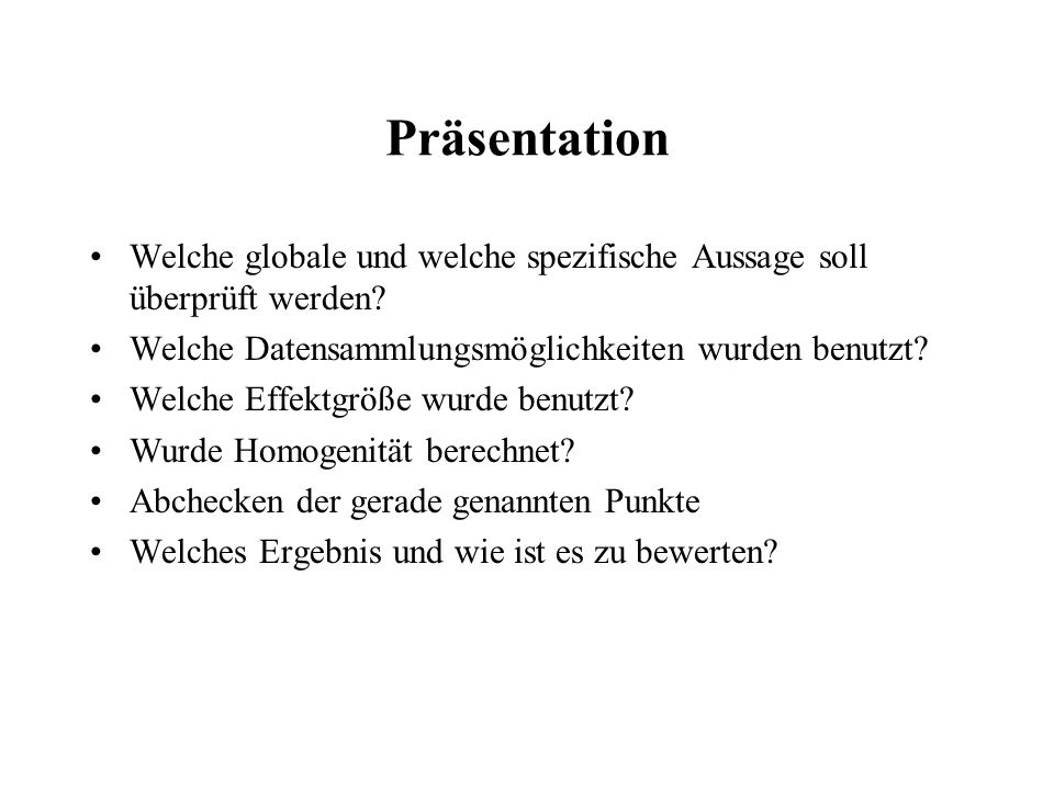 Präsentation Welche globale und welche spezifische Aussage soll überprüft werden? Welche Datensammlungsmöglichkeiten wurden benutzt? Welche Effektgröß