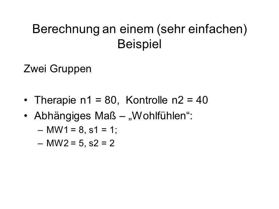 Berechnung an einem (sehr einfachen) Beispiel Zwei Gruppen Therapie n1 = 80, Kontrolle n2 = 40 Abhängiges Maß – Wohlfühlen: –MW1 = 8, s1 = 1; –MW2 = 5