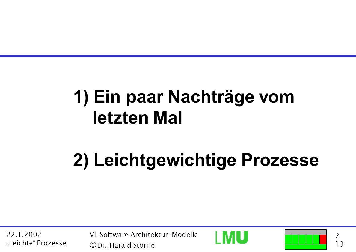 2 13 22.1.2002 Leichte Prozesse VL Software Architektur-Modelle Dr. Harald Störrle 1) Ein paar Nachträge vom letzten Mal 2) Leichtgewichtige Prozesse