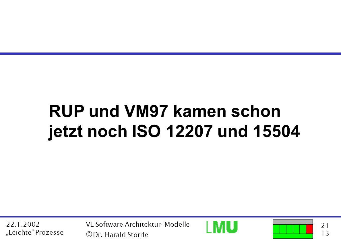 21 13 22.1.2002 Leichte Prozesse VL Software Architektur-Modelle Dr. Harald Störrle RUP und VM97 kamen schon jetzt noch ISO 12207 und 15504