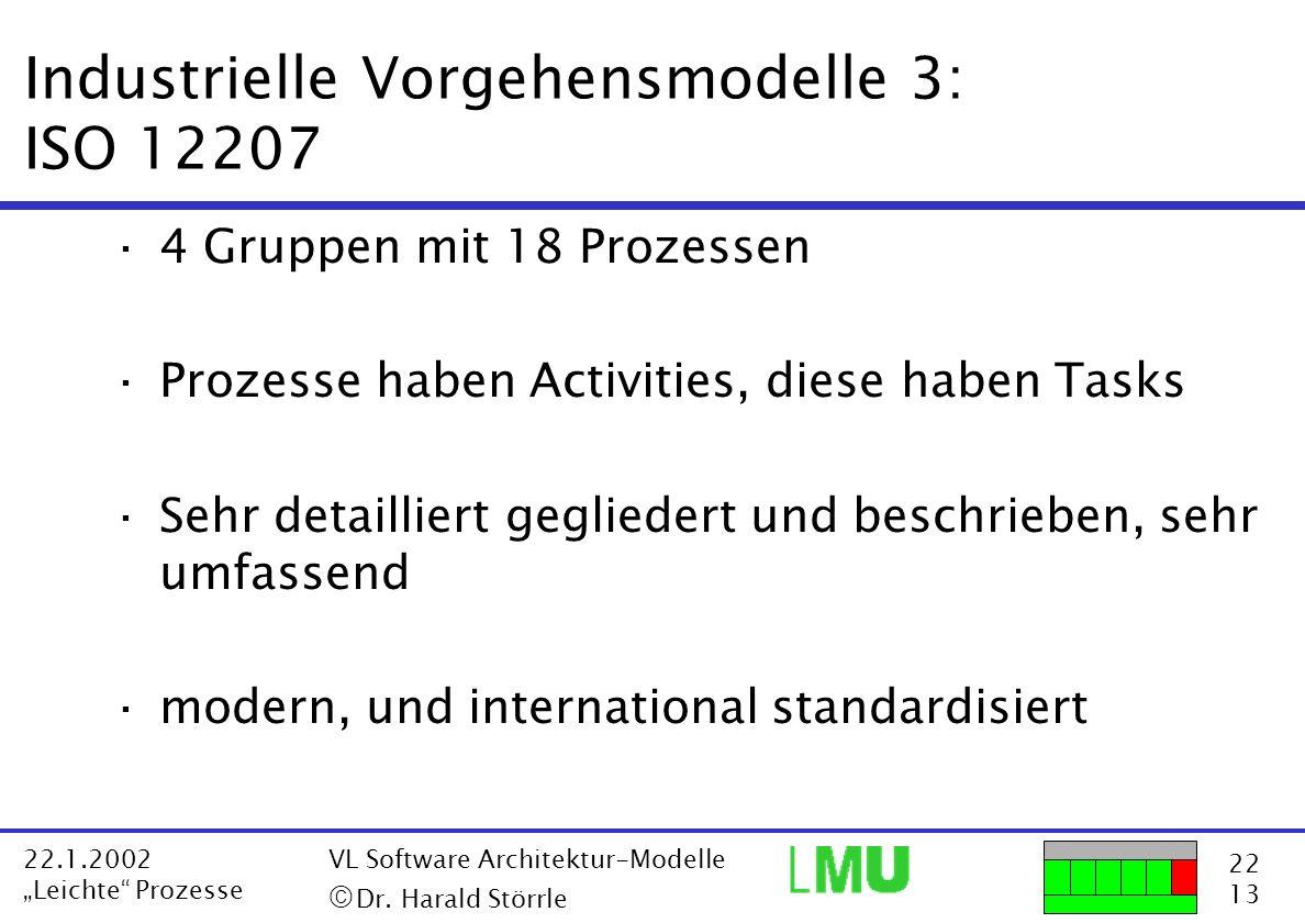 22 13 22.1.2002 Leichte Prozesse VL Software Architektur-Modelle Dr. Harald Störrle Industrielle Vorgehensmodelle 3: ISO 12207 ·4 Gruppen mit 18 Proze