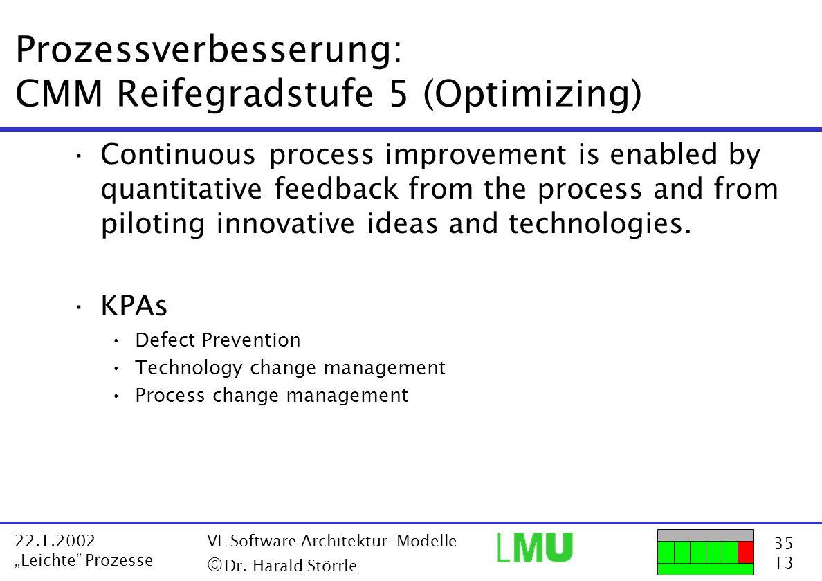 35 13 22.1.2002 Leichte Prozesse VL Software Architektur-Modelle Dr. Harald Störrle Prozessverbesserung: CMM Reifegradstufe 5 (Optimizing) ·Continuous