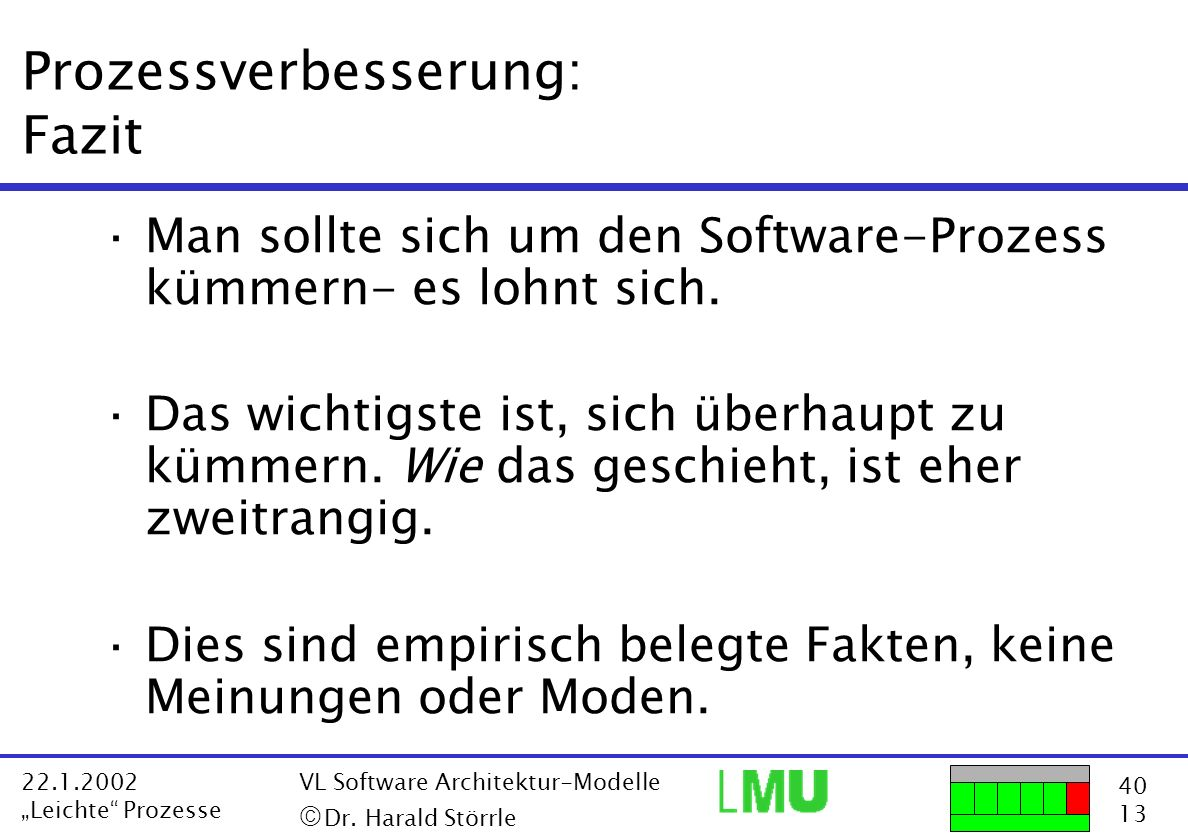 40 13 22.1.2002 Leichte Prozesse VL Software Architektur-Modelle Dr. Harald Störrle Prozessverbesserung: Fazit ·Man sollte sich um den Software-Prozes