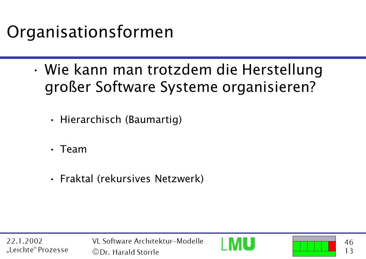 46 13 22.1.2002 Leichte Prozesse VL Software Architektur-Modelle Dr. Harald Störrle Organisationsformen ·Wie kann man trotzdem die Herstellung großer