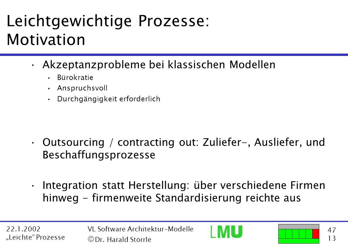 47 13 22.1.2002 Leichte Prozesse VL Software Architektur-Modelle Dr. Harald Störrle Leichtgewichtige Prozesse: Motivation ·Akzeptanzprobleme bei klass