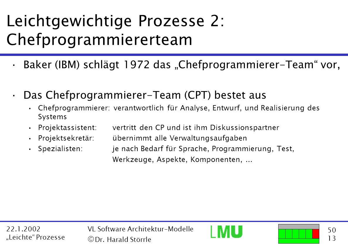 50 13 22.1.2002 Leichte Prozesse VL Software Architektur-Modelle Dr. Harald Störrle Leichtgewichtige Prozesse 2: Chefprogrammiererteam ·Baker (IBM) sc