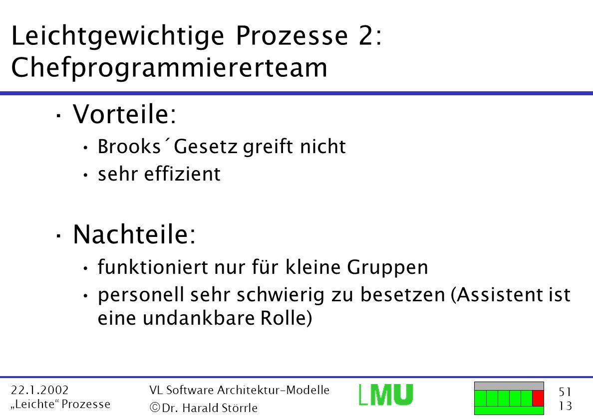 51 13 22.1.2002 Leichte Prozesse VL Software Architektur-Modelle Dr. Harald Störrle Leichtgewichtige Prozesse 2: Chefprogrammiererteam ·Vorteile: Broo