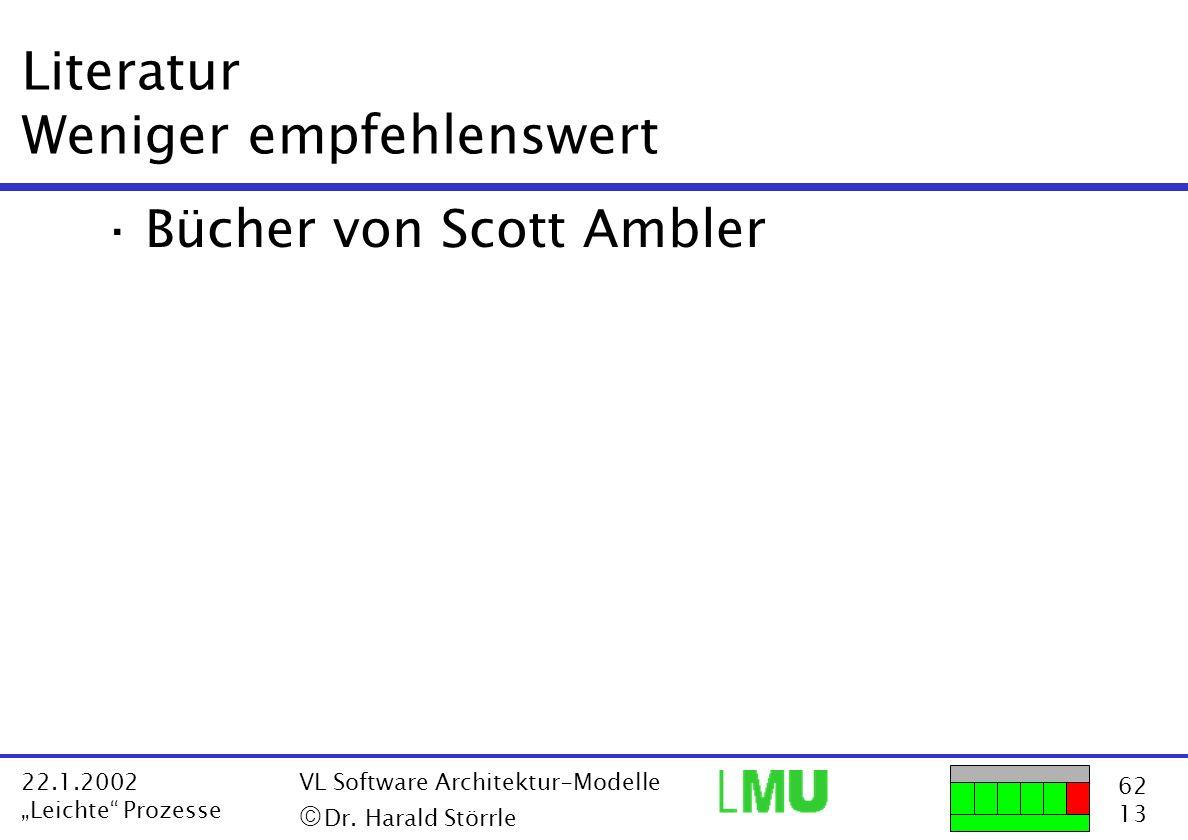62 13 22.1.2002 Leichte Prozesse VL Software Architektur-Modelle Dr. Harald Störrle Literatur Weniger empfehlenswert ·Bücher von Scott Ambler