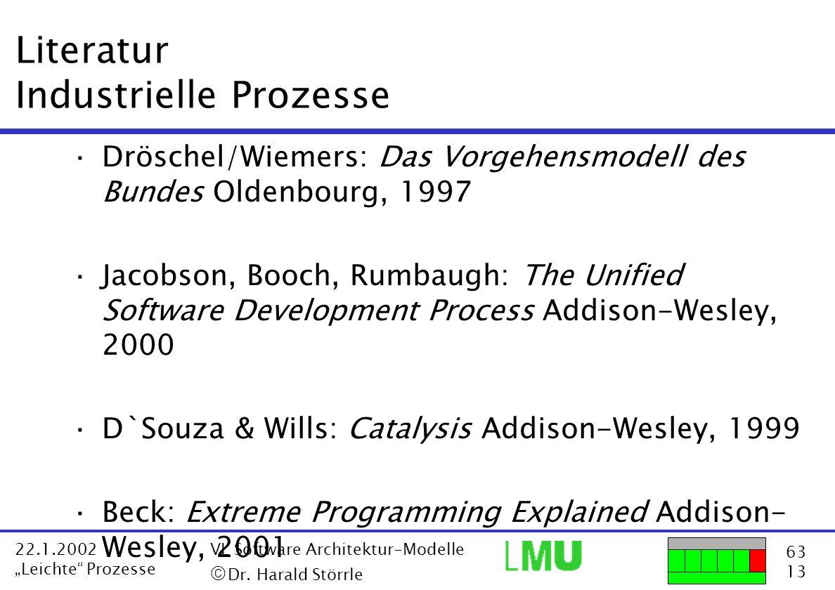63 13 22.1.2002 Leichte Prozesse VL Software Architektur-Modelle Dr. Harald Störrle Literatur Industrielle Prozesse ·Dröschel/Wiemers: Das Vorgehensmo