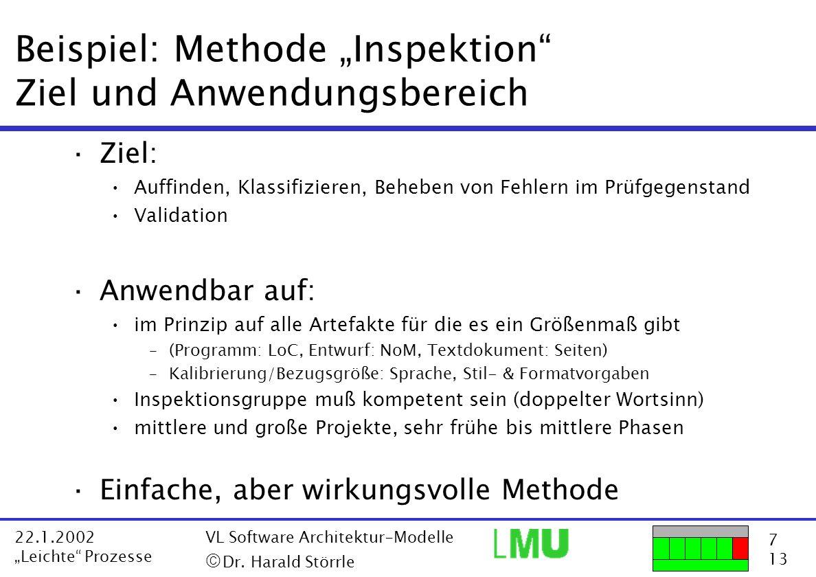 7 13 22.1.2002 Leichte Prozesse VL Software Architektur-Modelle Dr. Harald Störrle Beispiel: Methode Inspektion Ziel und Anwendungsbereich ·Ziel: Auff