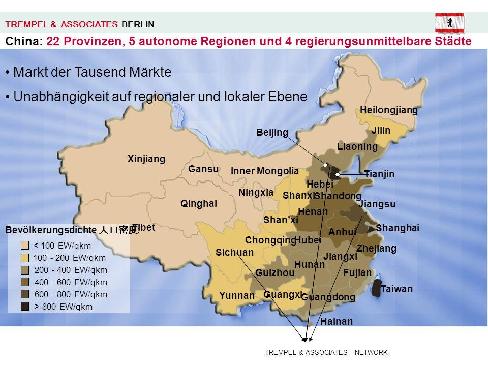 Bevölkerungsdichte : < 100 EW/qkm 100 - 200 EW/qkm 200 - 400 EW/qkm 400 - 600 EW/qkm 600 - 800 EW/qkm > 800 EW/qkm Sichuan Tianjin Guangdong Fujian Jiangsu Shandong Liaoning Jilin Shanxi Henan Hubei Hunan Yunnan Beijing Shanghai Chongqing Hainan Heilongjiang Inner Mongolia Hebei Shanxi Ningxia Gansu Qinghai Tibet Xinjiang Anhui Zhejiang Jiangxi Guizhou Guangxi Taiwan TREMPEL & ASSOCIATES BERLIN China: 22 Provinzen, 5 autonome Regionen und 4 regierungsunmittelbare Städte TREMPEL & ASSOCIATES - NETWORK Markt der Tausend Märkte Unabhängigkeit auf regionaler und lokaler Ebene