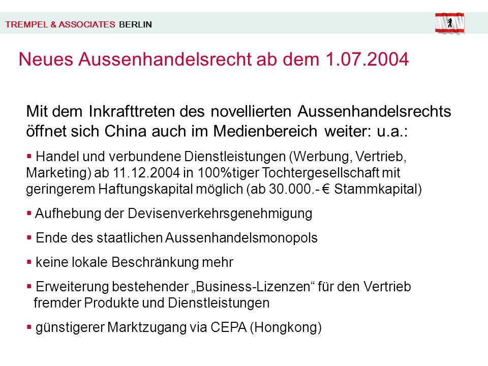 Neues Aussenhandelsrecht ab dem 1.07.2004 TREMPEL & ASSOCIATES BERLIN Mit dem Inkrafttreten des novellierten Aussenhandelsrechts öffnet sich China auch im Medienbereich weiter: u.a.: Handel und verbundene Dienstleistungen (Werbung, Vertrieb, Marketing) ab 11.12.2004 in 100%tiger Tochtergesellschaft mit geringerem Haftungskapital möglich (ab 30.000.- Stammkapital) Aufhebung der Devisenverkehrsgenehmigung Ende des staatlichen Aussenhandelsmonopols keine lokale Beschränkung mehr Erweiterung bestehender Business-Lizenzen für den Vertrieb fremder Produkte und Dienstleistungen günstigerer Marktzugang via CEPA (Hongkong)