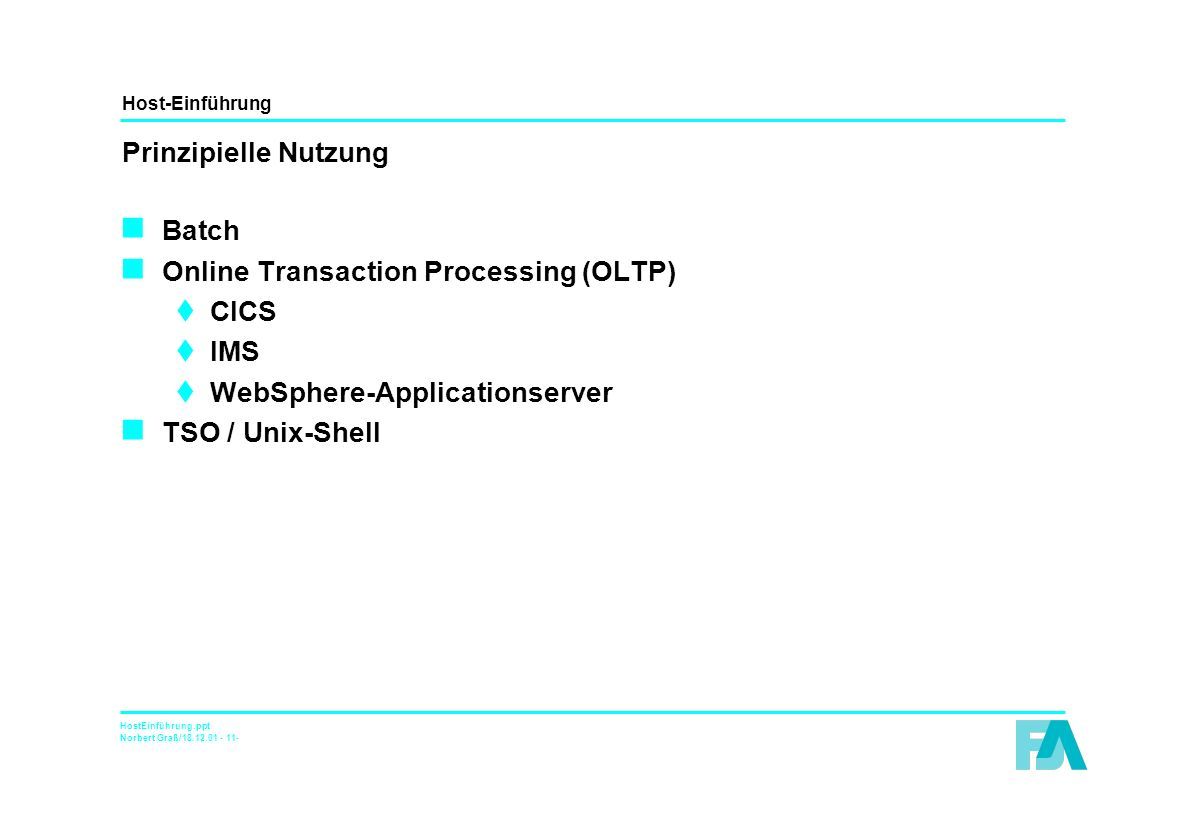 Host-Einführung HostEinführung.ppt Norbert Graß/18.12.01 - 11- Prinzipielle Nutzung n Batch n Online Transaction Processing (OLTP) tCICS tIMS tWebSphere-Applicationserver n TSO / Unix-Shell