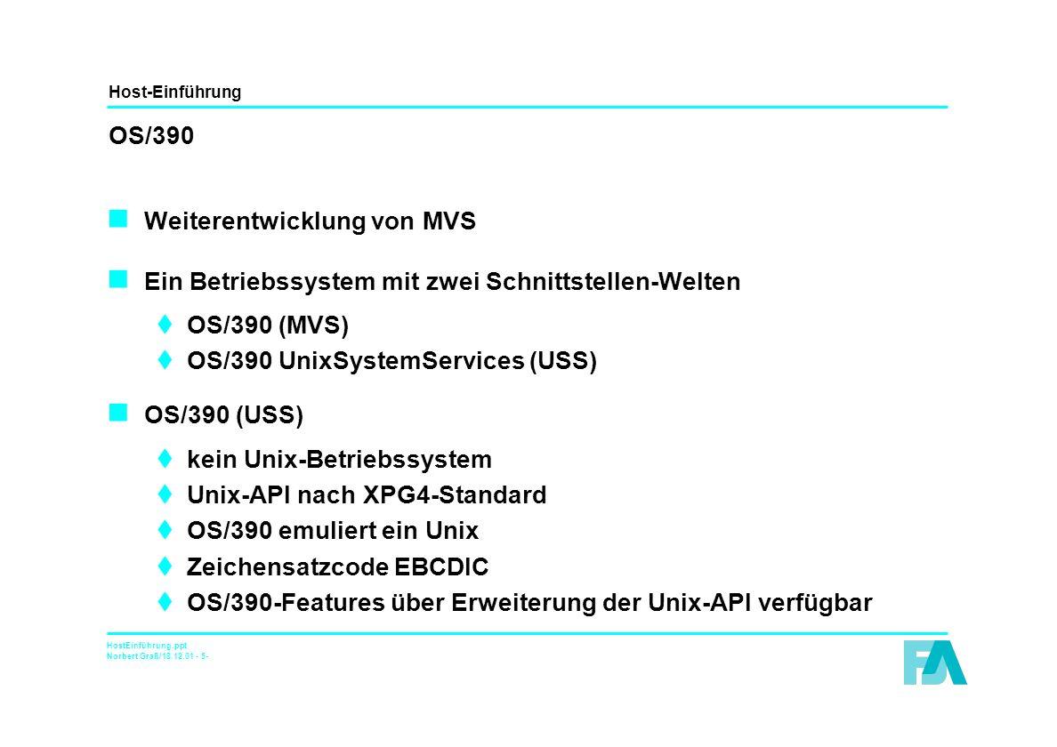Host-Einführung HostEinführung.ppt Norbert Graß/18.12.01 - 5- OS/390 n Weiterentwicklung von MVS n Ein Betriebssystem mit zwei Schnittstellen-Welten tOS/390 (MVS) tOS/390 UnixSystemServices (USS) n OS/390 (USS) tkein Unix-Betriebssystem tUnix-API nach XPG4-Standard tOS/390 emuliert ein Unix tZeichensatzcode EBCDIC tOS/390-Features über Erweiterung der Unix-API verfügbar
