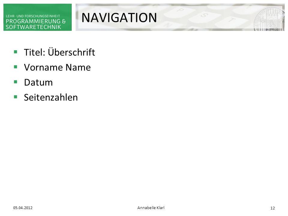Titel: Überschrift Vorname Name Datum Seitenzahlen 05.04.2012Annabelle Klarl 12 NAVIGATION