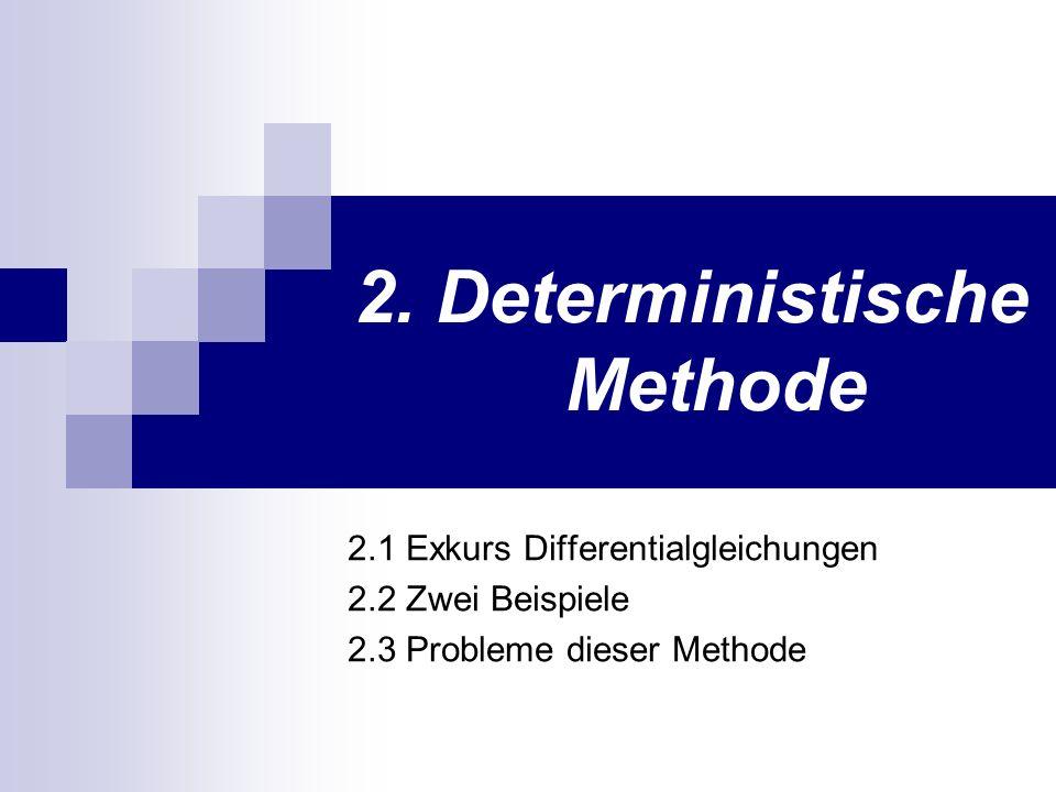 2. Deterministische Methode 2.1 Exkurs Differentialgleichungen 2.2 Zwei Beispiele 2.3 Probleme dieser Methode