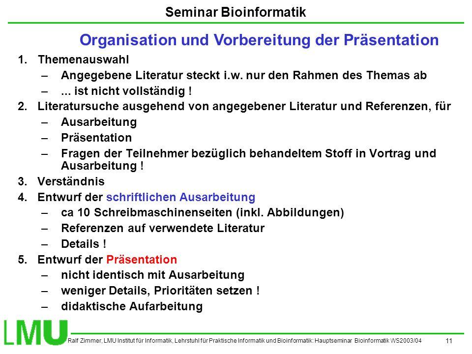 Ralf Zimmer, LMU Institut für Informatik, Lehrstuhl für Praktische Informatik und Bioinformatik: Hauptseminar Bioinformatik WS2003/04 11 Seminar Bioinformatik 1.Themenauswahl –Angegebene Literatur steckt i.w.