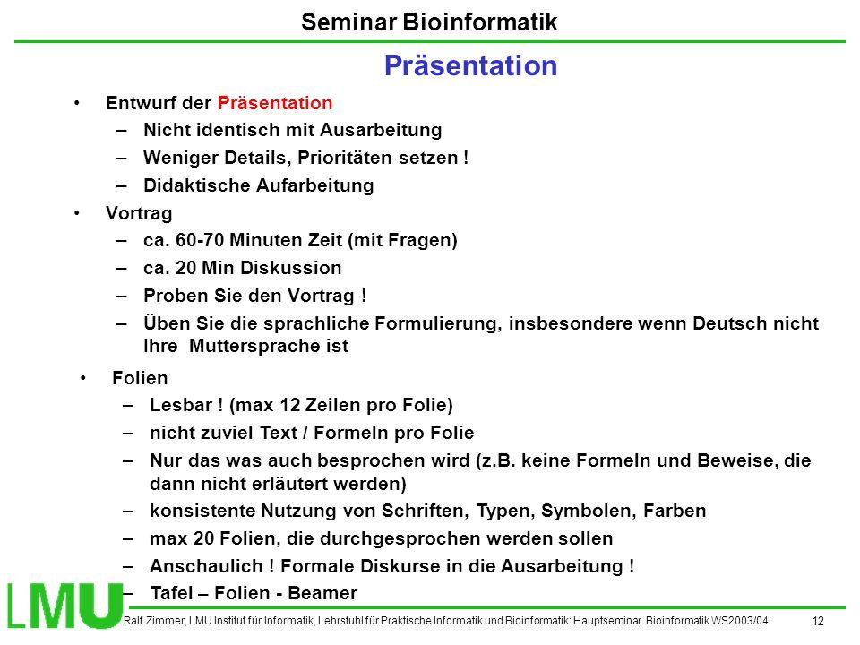 Ralf Zimmer, LMU Institut für Informatik, Lehrstuhl für Praktische Informatik und Bioinformatik: Hauptseminar Bioinformatik WS2003/04 12 Seminar Bioinformatik Entwurf der Präsentation –Nicht identisch mit Ausarbeitung –Weniger Details, Prioritäten setzen .