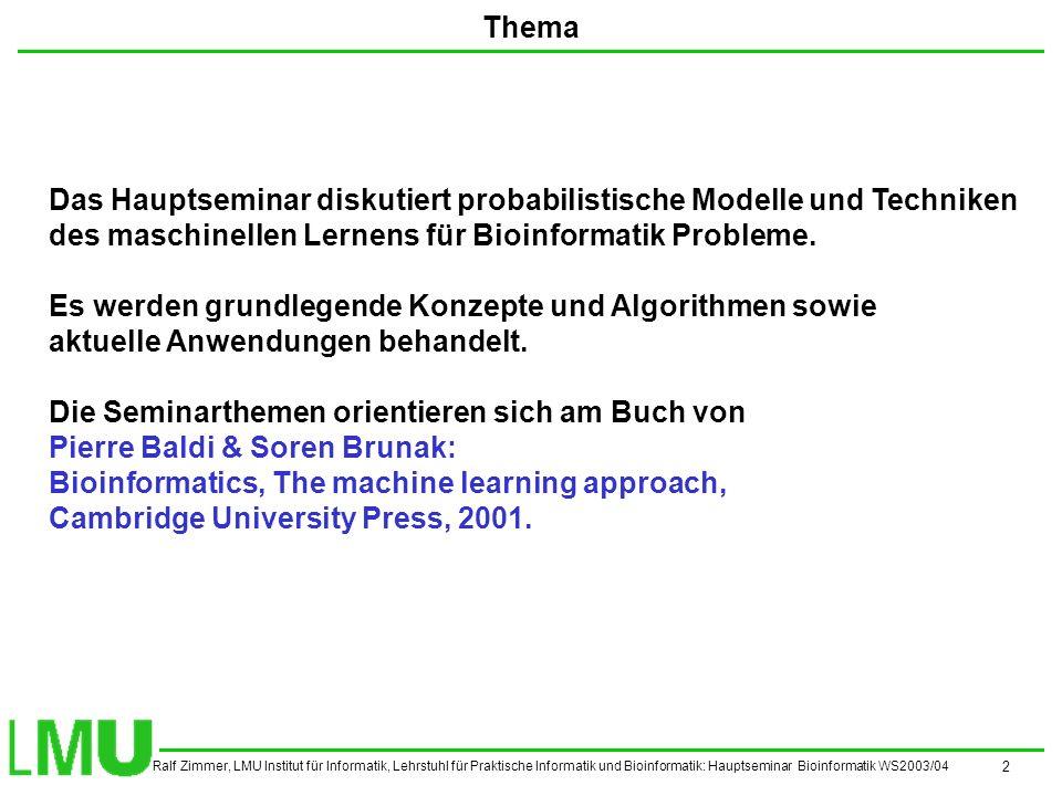 Ralf Zimmer, LMU Institut für Informatik, Lehrstuhl für Praktische Informatik und Bioinformatik: Hauptseminar Bioinformatik WS2003/04 3 Vortragsthemen und Termine 20.10.2003Machine Learning Foundations 27.10.2003Machine Learning in Bioinformatics 03.11.2003Machine Learning Algorithms 10.11.2003Neural Networks, Non-linear Class.: Theory and Algorithms 17.11.2003Neural Networks: Bioinformatics Applications 24.11.2003HMMs: Theory and Algorithms 01.12.2003HMMs: Bioinformatics Applications 08.12.2003Tree HMMs 15.12.2003Probabilistic Graphical Models 12.01.2004Phylogenetic Trees 19.01.2004Stochastic Grammars 26.01.2004Microarrays and Gene Expression 02.02.2004Support Vector Machines: Theory and Algorithms 09.02.2004Support Vector Machines: Bioinformatics Applications 16.02.2004Maximum Likelihood and Bayesian Parameter Estimation Es sind folgende Themen zu folgenden Sitzungen vorgesehen.